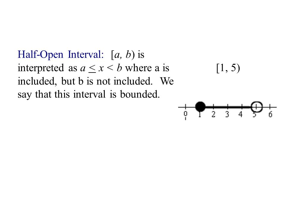 Half-Open Interval: [a, b) is interpreted as a < x < b where a is included, but b is not included. We say that this interval is bounded.